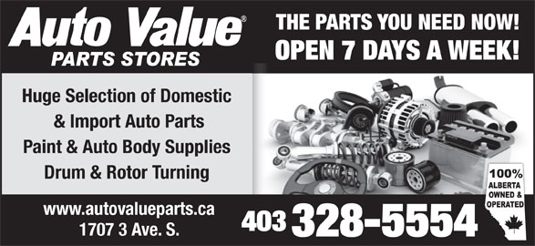 Auto Value Auto Parts (403-328-5554) - Display Ad - THE PARTS YOU NEED NOW! OPEN 7 DAYS A WEEK! Huge Selection of Domestic & Import Auto Parts Paint & Auto Body Supplies Drum & Rotor Turning www.autovalueparts.ca 403 1707 3 Ave. S. 328-5554