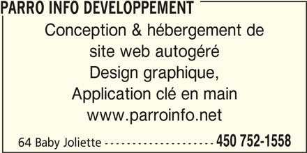 Parro Info Developpement (450-752-1558) - Annonce illustrée======= - PARRO INFO DEVELOPPEMENT Conception & hébergement de site web autogéré Design graphique, Application clé en main www.parroinfo.net 450 752-1558 64 Baby Joliette --------------------