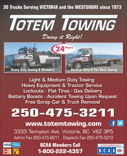 Totem Towing (250-475-3211) - Display Ad - Light & Medium Duty Towing Heavy Equipment & Tractor Service Lockouts - Flat Tires - Gas Delivery Battery Boosts - Accident Towing Upon Request Free Scrap Car & Truck Removal 250-475-3211 www.totemtowing.com 3333 Tennyson Ave. Victoria, BC  V8Z 3P5 Admin Fax 250-475-9211   Dispatch Fax 250-475-3213 BCAA Members Call 1-800-222-4357 30 Trucks Serving VICTORIA and the WESTSHORE since 1973 )7Pu'+u9))]BS3(`*r&'bh;o*#on9)&X8-()7Pu'+u9))]BS3(`*r&'bh;o*#on9)&X8-()7Pu'+u9 Doing it Right!Doing it Right! Hours 24 Heavy Duty Towing & Recoverying & Recovery Medium Duty & Flat Deck TowingMedium Duty & 30 Trucks Serving VICTORIA and the WESTSHORE since 1973 )7Pu'+u9))]BS3(`*r&'bh;o*#on9)&X8-()7Pu'+u9))]BS3(`*r&'bh;o*#on9)&X8-()7Pu'+u9 Doing it Right!Doing it Right! Hours 24 Heavy Duty Towing & Recoverying & Recovery Medium Duty & Flat Deck TowingMedium Duty & Light & Medium Duty Towing Heavy Equipment & Tractor Service Lockouts - Flat Tires - Gas Delivery Battery Boosts - Accident Towing Upon Request Free Scrap Car & Truck Removal 250-475-3211 www.totemtowing.com 3333 Tennyson Ave. Victoria, BC  V8Z 3P5 Admin Fax 250-475-9211   Dispatch Fax 250-475-3213 BCAA Members Call 1-800-222-4357