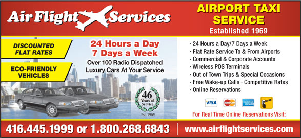 Airflight Services (416-445-1999) - Annonce illustrée======= - AIRPORT TAXI SERVICE Established 1969 · 24 Hours a Day/7 Days a Week 24 Hours a Day DISCOUNTED · Flat Rate Service To & From Airports FLAT RATES · Commercial & Corporate Accounts Over 100 Radio DispatchedOver 100 Radio Dispatched · Wireless POS Terminals ECO-FRIENDLY Luxury Cars At Your ServiceLuxuy Cars At Your Se · Out of Town Trips & Special Occasions VEHICLES · Free Wake-up Calls · Competitive Rates · Online Reservations 46 For Real Time Online Reservations Visit: www.airflightservices.com 416.445.1999 or 1.800.268.6843 7 Days a Week