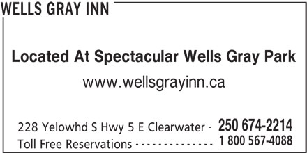 Wells Gray Inn (250-674-2214) - Annonce illustrée======= - Located At Spectacular Wells Gray Park www.wellsgrayinn.ca 250 674-2214 228 Yelowhd S Hwy 5 E Clearwater 1 800 567-4088 -------------- Toll Free Reservations WELLS GRAY INN