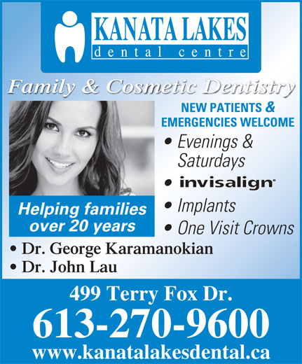Kanata Lakes Dental (613-270-9600) - Display Ad - Family & Cosmetic Dentistry NEW PATIENTS & EMERGENCIES WELCOME Evenings & Saturdays Implants Helping families over 20 years One Visit Crowns Dr. George Karamanokian Dr. John Lau 499 Terry Fox Dr. 613-270-9600 www.kanatalakesdental.ca