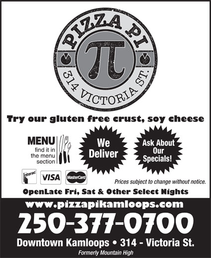Pizza Pi Kamloops (250-377-0700) - Annonce illustrée======= - Specials! Prices subject to change without notice. OpenLate Fri, Sat & Other Select Nights www.pizzapikamloops.com Downtown Kamloops   314 - Victoria St. Formerly Mountain High We Our Deliver Try our gluten free crust, soy cheese Ask About