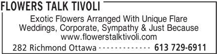 Flowers Talk Tivoli (613-729-6911) - Display Ad - Exotic Flowers Arranged With Unique Flare Weddings, Corporate, Sympathy & Just Because www.flowerstalktivoli.com ------------- 613 729-6911 282 Richmond Ottawa FLOWERS TALK TIVOLI