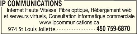IP Communications (450-759-6870) - Annonce illustrée======= - IP COMMUNICATIONSIP COMMUNICATIONS IP COMMUNICATIONS Internet Haute Vitesse, Fibre optique, Hébergement web et serveurs virtuels, Consultation informatique commerciale 450 759-6870 974 St Louis Joliette ---------------- www.ipcommunications.ca