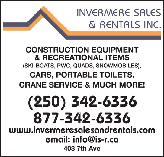 Invermere Sales & Rentals Inc (250-342-6336) - Display Ad - CONSTRUCTION EQUIPMENT & RECREATIONAL ITEMS CARS, PORTABLE TOILETS, (250) 342-6336 CRANE SERVICE & MUCH MORE! 403 7th Ave 877-342-6336 www.invermeresalesandrentals.com (SKI-BOATS, PWC, QUADS, SNOWMOBILES),