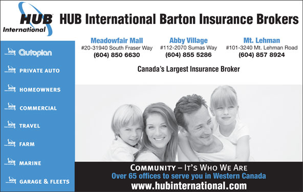 HUB International Barton Insurance Brokers (604-855-5286) - Annonce illustrée======= - HUB International Barton Insurance Brokers Abby Village Mt. Lehman Meadowfair Mall #112-2070 Sumas Way #101-3240 Mt. Lehman Road #20-31940 South Fraser Way (604) 855 5286 (604) 857 8924 (604) 850 6630 Canada s Largest Insurance Broker Over 65 offices to serve you in Western Canada