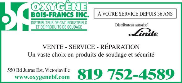 Oxygène Bois-Francs Inc (819-752-4589) - Annonce illustrée======= - À VOTRE SERVICE DEPUIS 36 ANS Distributeur autorisé DISTRIBUTEUR DE GAZ INDUSTRIELS VENTE - SERVICE - RÉPARATION ET DE PRODUITS DE SOUDAGE Un vaste choix en produits de soudage et sécurité 550 Bd Jutras Est, Victoriaville www.oxygenebf.com 819 752-4589