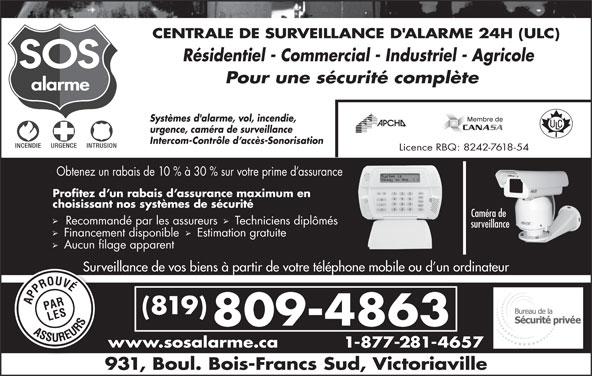 Alarme SOS (819-352-4141) - Annonce illustrée======= - Surveillance de vos biens à partir de votre téléphone mobile ou d un ordinateurSurvei (819) 809-4863 www.sosalarme.ca 1-877-281-4657w 931, Boul. Bois-Francs Sud, Victoriaville Obtenez un rabais de 10 % à 30 % sur votre prime d assurance Profitez d un rabais d assurance maximum en choisissant nos systèmes de sécurité Caméra de Recommandé par les assureurs  Techniciens diplômés surveillance Financement disponible   Estimation gratuite Aucun filage apparent CENTRALE DE SURVEILLANCE D'ALARME 24H (ULC) Résidentiel - Commercial - Industriel - Agricole Pour une sécurité complète Systèmes d'alarme, vol, incendie, urgence, caméra de surveillance Intercom-Contrôle d accès-Sonorisation Licence RBQ: 8242-7618-54