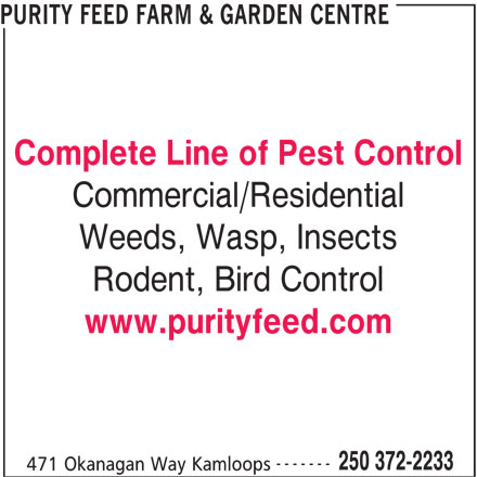 Purity Feed Farm & Garden Centre (250-372-2233) - Display Ad - 471 Okanagan Way Kamloops 250 372-2233 www.purityfeed.com ------- 250 372-2233 471 Okanagan Way Kamloops PURITY FEED FARM & GARDEN CENTRE Complete Line of Pest Control Commercial/Residential Weeds, Wasp, Insects Rodent, Bird Control www.purityfeed.com ------- PURITY FEED FARM & GARDEN CENTRE Complete Line of Pest Control Commercial/Residential Weeds, Wasp, Insects Rodent, Bird Control
