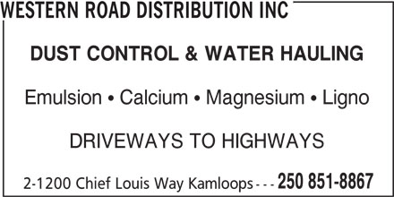 Western Road Distribution Inc (250-851-8867) - Display Ad - 250 851-8867 2-1200 Chief Louis Way Kamloops--- DUST CONTROL & WATER HAULING Emulsion   Calcium   Magnesium   Ligno DRIVEWAYS TO HIGHWAYS WESTERN ROAD DISTRIBUTION INC