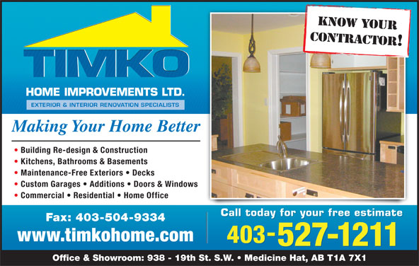 TIMKO Home Improvements Ltd (403-527-1211) - Display Ad - KNOW YOUR CONTRACTOR! Kitchens, Bathrooms & Basements Maintenance-Free Exteriors   Decks Custom Garages   Additions   Doors & Windows Commercial   Residential   Home Office Call today for your free estimate Making Your Home Better Building Re-design & Construction Fax: 403-504-9334 www.timkohome.com 403 527-1211 Office & Showroom: 938 - 19th St. S.W.   Medicine Hat, AB T1A 7X1
