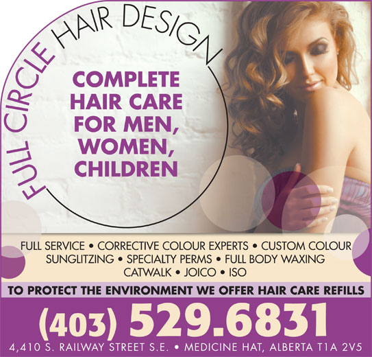 Full Circle Hair Design (403-529-6831) - Display Ad - 403 529.6831 4,410 S. RAILWAY STREET S.E.   MEDICINE HAT, ALBERTA T1A 2V5 COMPLETE HAIR CARE FOR MEN, WOMEN, CHILDREN FULL SERVICE   CORRECTIVE COLOUR EXPERTS   CUSTOM COLOUR SUNGLITZING   SPECIALTY PERMS   FULL BODY WAXING CATWALK   JOICO   ISO TO PROTECT THE ENVIRONMENT WE OFFER HAIR CARE REFILLS
