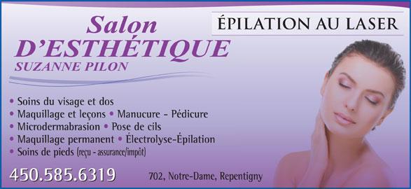 Salon d'Esthétique Suzanne Pilon (450-585-6319) - Annonce illustrée======= - ÉPILATION AU LASERERILATION AU LAS Salon D ESTHÉTIQUED ESTHÉTIQUE SUZANNE PILON Soins du visage et dos Maquillage et leçons   Manucure - Pédicure Microdermabrasion   Pose de cils Maquillage permanent   Électrolyse-Épilation Soins de pieds (reçu - assurance/impôt) 702, Notre-Dame, Repentigny 450.585.6319