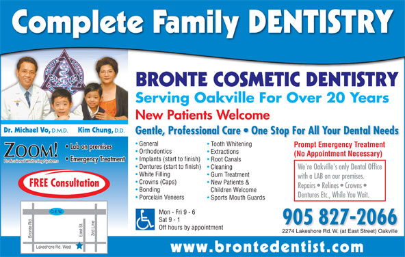 Bronte Cosmetic Dentistry (905-827-2066) - Display Ad - Professional Whitening Systems Dentures (start to finish) Cleaning We're Oakville's only Dental Office White Filling Gum Treatment with a LAB on our premises. Crowns (Caps) New Patients & FREE Consultation Repairs   Relines   Crowns Bonding Children Welcome Dentures Etc., While You Wait. Porcelain Veneers Sports Mouth Guards Mon - Fri 9 - 6 Sat 9 - 1 905 827-2066 Off hours by appointment 2274 Lakeshore Rd. W. (at East Street) Oakville www.brontedentist.co Complete Family DENTISTRY BRONTE COSMETIC DENTISTRY Serving Oakville For Over 20 Years New Patients Welcome Dr. Michael Vo, D.M.D. Kim Chung, D.D. Gentle, Professional Care   One Stop For All Your Dental Needs General Tooth Whitening Prompt Emergency Treatment Lab on premises Orthodontics Extractions (No Appointment Necessary) ZOOM! Implants (start to finish) Emergency Treatment Root Canals