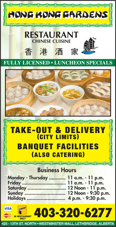 Hong Kong Garden (403-320-6277) - Display Ad - IN RESTAURANT 403-320-6277 ONLY 425 - 13TH ST. NORTH   WESTMINSTER MALL, LETHBRIDGE, ALBERTA FULLY LICENSED   LUNCHEON SPECIALS TAKE-OUT & DELIVERY CITY LIMITS BANQUET FACILITIES ALSO CATERING Business Hours Monday - Thursday ............11 a.m. - 11 p.m. Friday ................................11 a.m. - 11 p.m. Saturday ............................12 Noon - 11 p.m. Sunday ..............................12 Noon - 9:30 p.m. Holidays ............................ 4 p.m. - 9:30 p.m.