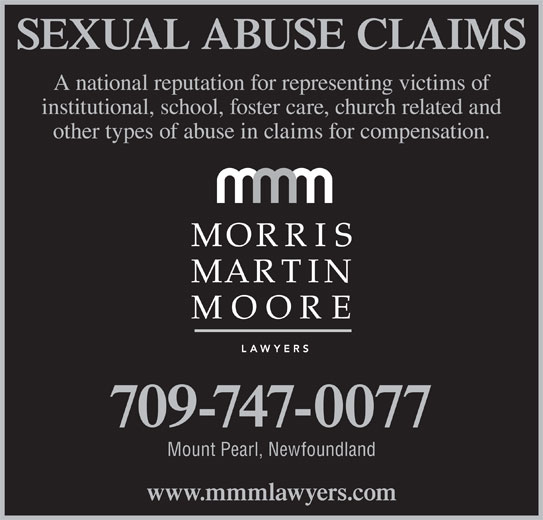 Morris Martin Moore (709-747-0077) - Display Ad - 709-747-0077 Mount Pearl, Newfoundland www.mmmlawyers.com SEXUAL ABUSE CLAIMS A national reputation for representing victims of institutional, school, foster care, church related and other types of abuse in claims for compensation.