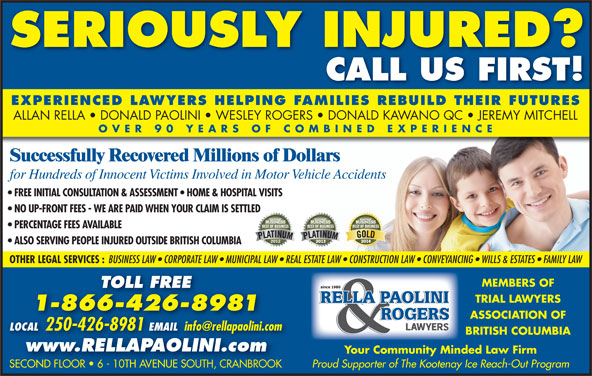 Rella, Paolini & Rogers (250-426-8981) - Display Ad - OVER 90 YEARS OF COMBINED EXPERIENC Successfully Recovered Millions of Dollars for Hundreds of Innocent Victims Involved in Motor Vehicle Accidents FREE INITIAL CONSULTATION & ASSESSMENT   HOME & HOSPITAL VISITS NO UP-FRONT FEES - WE ARE PAID WHEN YOUR CLAIM IS SETTLED PERCENTAGE FEES AVAILABLE ALSO SERVING PEOPLE INJURED OUTSIDE BRITISH COLUMBIA OTHER LEGAL SERVICES : BUSINESS LAW   CORPORATE LAW   MUNICIPAL LAW   REAL ESTATE LAW   CONSTRUCTION LAW   CONVEYANCING   WILLS & ESTATES   FAMILY LAW MEMBERS OF TOLL FREE TRIAL LAWYERS 1-866-426-8981 ASSOCIATION OF LOCAL 250-426-8981 EMAIL SERIOUSLY INJURED? CALL US FIRST! EXPERIENCED LAWYERS HELPING FAMILIES REBUILD THEIR FUTURES ALLAN RELLA   DONALD PAOLINI   WESLEY ROGERS   DONALD KAWANO QC   JEREMY MITCHELL LOCAL 2504268981EMAIL BRITISH COLUMBIA www.RELLAPAOLINI.com Your Community Minded Law Firm Proud Supporter of The Kootenay Ice Reach-Out Program SECOND FLOOR   6 - 10TH AVENUE SOUTH, CRANBROOKSECOND FLOOR   6 - 10TH AVENUE SOUTH, CRANBROOK