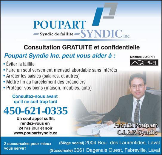 Poupart Syndic Inc (450-621-0335) - Annonce illustrée======= - qu il ne soit trop tard 450-621-0335 Un seul appel suffit, rendez-vous en Patrick Poupart Patrick PoupartPatrick Poupart 24 hrs jour et soir C.I.R.P. Syndic C.I.R.P. SyndicC.I.R.P. Syndic www.poupartsyndic.ca (Siège social) 2004 Boul. des Laurentides, Laval 2 succursales pour mieux vous servir! (Succursale) 3061 Dagenais Ouest, Fabreville, Laval Consultation GRATUITE et confidentielle Poupart Syndic Inc. peut vous aider à : Membre L ACPIR Éviter la faillite Faire un seul versement mensuel abordable sans intérêts Arrêter les saisies (salaires, et autres) Mettre fin au harcèlement des créanciers Protéger vos biens (maison, meubles, auto) Consultez-nous avant inc. POUPART Syndic de faillite SYNDIC