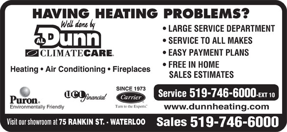 Dunn Al Heating & Air Conditioning (519-746-6000) - Display Ad - LARGE SERVICE DEPARTMENT SERVICE TO ALL MAKES EASY PAYMENT PLANS FREE IN HOME Heating   Air Conditioning   Fireplaces SALES ESTIMATES Service 519-746-6000 -EXT 10 SM Turn to the Experts. Environmentally Friendly www.dunnheating.com Visit our showroom at 75 RANKIN ST. - WATERLOO Sales 519-746-6000 HAVING HEATING PROBLEMS?