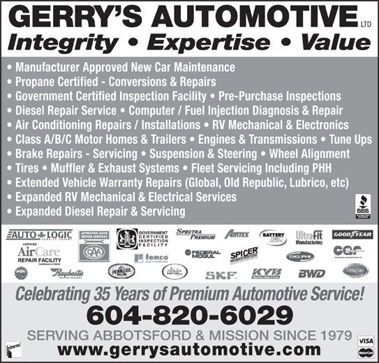 Gerry's Automotive Ltd (604-826-0519) - Display Ad - LTD GERRY S AUTOMOTIVE Integrity   Expertise   Value Manufacturer Approved New Car Maintenance Propane Certified - Conversions & Repairs Government Certified Inspection Facility   Pre-Purchase Inspections Diesel Repair Service   Computer / Fuel Injection Diagnosis & Repair Air Conditioning Repairs / Installations   RV Mechanical & Electronics Class A/B/C Motor Homes & Trailers   Engines & Transmissions   Tune Ups Brake Repairs - Servicing   Suspension & Steering   Wheel Alignment Tires   Muffler & Exhaust Systems   Fleet Servicing Including PHH Extended Vehicle Warranty Repairs (Global, Old Republic, Lubrico, etc) Expanded RV Mechanical & Electrical Services Expanded Diesel Repair & Servicing Celebrating 35 Years of Premium Automotive Service! 604-820-6029 SERVING ABBOTSFORD & MISSION SINCE 1979 www.gerrysautomotive.com