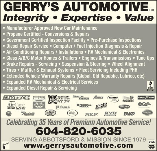 Gerry's Automotive Ltd (604-826-0519) - Display Ad - www.gerrysautomotive.com SERVING ABBOTSFORD & MISSION SINCE 1979 Celebrating 35 Years of Premium Automotive Service! 604-820-6035 LTD GERRY S AUTOMOTIVE Integrity   Expertise   Value Manufacturer Approved New Car Maintenance Propane Certified - Conversions & Repairs Government Certified Inspection Facility   Pre-Purchase Inspections Diesel Repair Service   Computer / Fuel Injection Diagnosis & Repair Air Conditioning Repairs / Installations   RV Mechanical & Electronics Class A/B/C Motor Homes & Trailers   Engines & Transmissions   Tune Ups Brake Repairs - Servicing   Suspension & Steering   Wheel Alignment Tires   Muffler & Exhaust Systems   Fleet Servicing Including PHH Extended Vehicle Warranty Repairs (Global, Old Republic, Lubrico, etc) Expanded RV Mechanical & Electrical Services Expanded Diesel Repair & Servicing