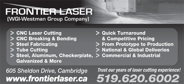 Frontier Laser (519-620-6002) - Display Ad - (WGI-Westman Group Company) CNC Laser Cutting Quick Turnaround CNC Breaking & Bending & Competitive Pricing Steel Fabricating From Prototype to Production Tube Cutting National & Global Deliveries Steel, Aluminum, Checkerplate, Commercial & Industrial Galvanized & More Trust our years of laser cutting experience! 605 Sheldon Drive, Cambridge www.frontierlaser.ca 519.620.6002 From Prototype to Production Tube Cutting National & Global Deliveries Steel, Aluminum, Checkerplate, Commercial & Industrial Galvanized & More Trust our years of laser cutting experience! 605 Sheldon Drive, Cambridge www.frontierlaser.ca 519.620.6002 CNC Laser Cutting Quick Turnaround CNC Breaking & Bending & Competitive Pricing Steel Fabricating (WGI-Westman Group Company)