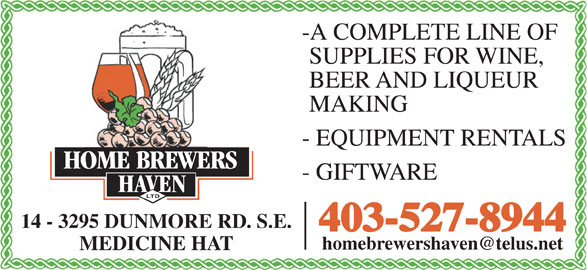 Home Brewers Haven Ltd (403-527-8944) - Display Ad - -A COMPLETE LINE OF SUPPLIES FOR WINE, BEER AND LIQUEUR MAKING - EQUIPMENT RENTALS - GIFTWARE 14 - 3295 DUNMORE RD. S.E. 403-527-8944 MEDICINE HAT