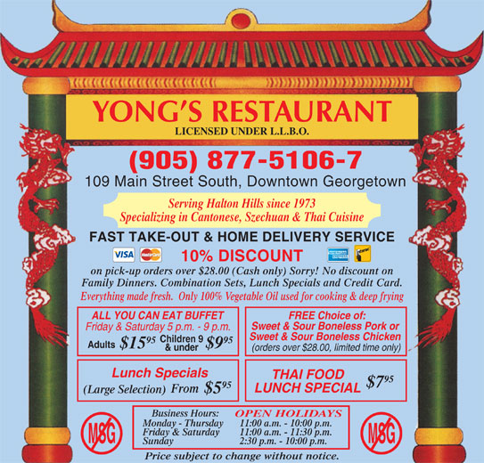Yong's Restaurant (905-877-5106) - Annonce illustrée======= - Price subject to change without notice. YONG S RESTAURANT LICENSED UNDER L.L.B.O. (905) 877-5106-7 109 Main Street South, Downtown Georgetown Serving Halton Hills since 1973 Specializing in Cantonese, Szechuan & Thai Cuisine FAST TAKE-OUT & HOME DELIVERY SERVICE 10% DISCOUNT on pick-up orders over $28.00 (Cash only) Sorry! No discount on Family Dinners. Combination Sets, Lunch Specials and Credit Card. Everything made fresh.  Only 100% Vegetable Oil used for cooking & deep frying ALL YOU CAN EAT BUFFET FREE Choice of: Sweet & Sour Boneless Pork or Friday & Saturday 5 p.m. - 9 p.m. Sweet & Sour Boneless Chicken Children 9 95 $15 $9 & under (orders over $28.00, limited time only) Lunch Specials THAI FOOD 95 $7 95 LUNCH SPECIAL From (Large Selection) $5 Adults Monday - Thursday 11:00 a.m. - 10:00 p.m. Friday & Saturday 11:00 a.m. - 11:30 p.m. MSGMSG Sunday 2:30 p.m. - 10:00 p.m. Business Hours: OPEN HOLIDAYS