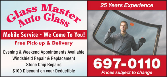 Glass Master Auto Glass (709-697-0110) - Display Ad - 25 Years Experience Mobile Service - We Come To You! Free Pick-up & Delivery Evening & Weekend Appointments Available Windshield Repair & Replacement Stone Chip Repairs 697-0110 $100 Discount on your Deductible Prices subject to change