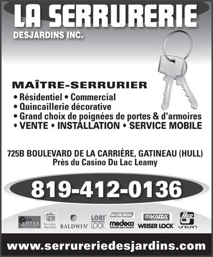 La Serrurerie Desjardins Inc (819-777-5277) - Annonce illustrée======= - MAÎTRE-SERRURIER Résidentiel   Commercial Quincaillerie décorative Grand choix de poignées de portes & d'armoires VENTE   INSTALLATION   SERVICE MOBILE 725B BOULEVARD DE LA CARRIÈRE, GATINEAU (HULL) Près du Casino Du Lac Leamy 819-412-0136 MD www.serrureriedesjardins.com