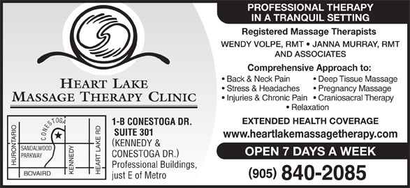 Heart Lake Massage Therapy Clinic (905-840-2085) - Display Ad - IN A TRANQUIL SETTING Registered Massage Therapists WENDY VOLPE, RMT   JANNA MURRAY, RMT AND ASSOCIATES Comprehensive Approach to: Back & Neck Pain Deep Tissue Massage HEART LAKE Stress & Headaches Pregnancy Massage PROFESSIONAL THERAPY Injuries & Chronic Pain  Craniosacral Therapy MASSAGE THERAPY CLINIC Relaxation EXTENDED HEALTH COVERAGE 1-B CONESTOGA DR. SUITE 301 www.heartlakemassagetherapy.com CONESTOGA KENNEDY & SANDALWOOD OPEN 7 DAYS A WEEK CONESTOGA DR. PARKWAY HURONTARIO Professional Buildings, KENNEDY HEART LAKE RD BOVAIRD just E of Metro