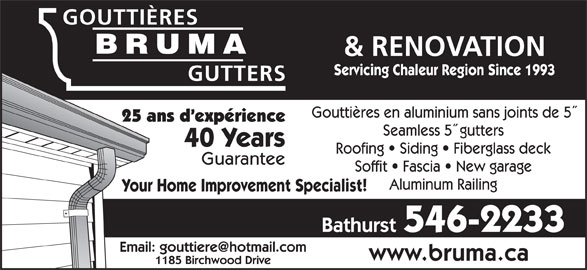 Gouttieres Bruma Gutters (506-546-2233) - Display Ad - GOUTTIÈRES BRUMA & RENOVATION BRUMA Servicing Chaleur Region Since 1993 GUTTERS Gouttières en aluminium sans joints de 5 25 ans d expérience Seamless 5  gutters 40 Years Roofing   Siding   Fiberglass deck Guarantee Soffit   Fascia   New garage Aluminum Railing Your Home Improvement Specialist! Bathurst 546-2233 www.bruma.ca 1185 Birchwood Drive