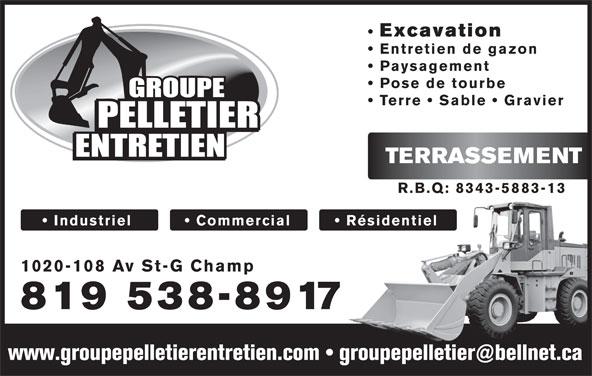 Groupe Pelletier Entretien (819-538-8917) - Display Ad - Excavation Entretien de gazon Paysagement Pose de tourbe Terre   Sable   Gravier TERRASSEMENT R.B.Q: 8343-5883-13 Industriel            Commercial Résidentiel 1020-108 Av St-G Champ 819 538-8917 Excavation Entretien de gazon Paysagement Pose de tourbe Terre   Sable   Gravier TERRASSEMENT R.B.Q: 8343-5883-13 Industriel            Commercial Résidentiel 1020-108 Av St-G Champ 819 538-8917
