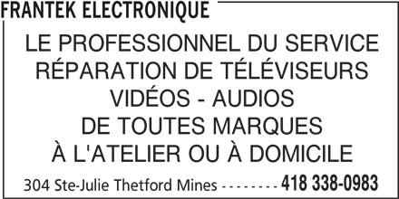 Frantek Electronique (418-338-0983) - Annonce illustrée======= - FRANTEK ELECTRONIQUE LE PROFESSIONNEL DU SERVICE RÉPARATION DE TÉLÉVISEURS VIDÉOS - AUDIOS DE TOUTES MARQUES À L'ATELIER OU À DOMICILE 418 338-0983 304 Ste-Julie Thetford Mines --------