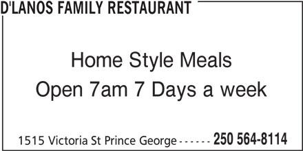 D'Lanos Family Restaurant (250-564-8114) - Annonce illustrée======= - D'LANOS FAMILY RESTAURANT Home Style Meals Open 7am 7 Days a week 250 564-8114 1515 Victoria St Prince George------