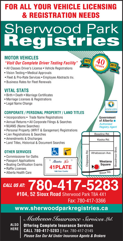 Sherwood Park Registries (780-417-5283) - Display Ad - FOR ALL YOUR VEHICLE LICENSING & REGISTRATION NEEDS Sherwood Park Registries MOTOR VEHICLES 1972 40years Visit Our Complete Driver Testing Facility 2013 All Classes Driver s License   Vehicle Registrations Vision Testing   Medical Approvals Fleet & Pro-Rate Services   Employee Abstracts Etc. Business Rates for Fleet Renewals VITAL STATS Birth   Death   Marriage Certificates Marriage Licenses & Registrations Legal Name Change Association of Alberta REGISTRY AGENTS MEMBER AGENT CORPORATE / PERSONAL PROPERTY / LAND TITLES Incorporations    Trade Name Registrations Annual Returns   All Corporate Filings & Searches NUANS (Name Searches) Personal Property (WRIT & Garageman) Registrations Lien Registrations & Searches Amendments & Discharges Kaska Rd. Land Titles, Historical & Document Searches OTHER SERVICES Athabascan Ave. Commissioner for Oaths Passport Applications Westana Square Boating Certification Exams Chippewa Rd. Broadmoor Blvd.Baseline Rd. 41PLATE Raffle Licenses Alberta Health Care Sioux Rd. CALL US AT: 780-417-5283 #104, 52 Sioux Road Sherwood Park T8A 4X1 Fax: 780-417-3366 www.sherwoodparkregistries.ca ALSO Offering Complete Insurance Services HERE CALL 780-417-5283 Fax: 780-417-2145 Please See Our Ad Under Insurance Agents & Brokers