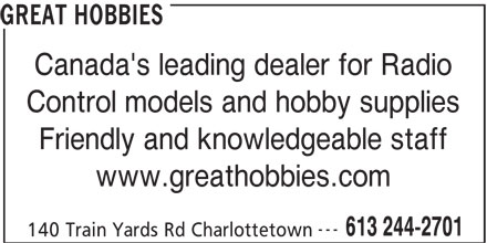 Great Hobbies Inc (613-244-2701) - Display Ad - Control models and hobby supplies Friendly and knowledgeable staff www.greathobbies.com --- 613 244-2701 140 Train Yards Rd Charlottetown GREAT HOBBIES Canada's leading dealer for Radio Control models and hobby supplies Friendly and knowledgeable staff www.greathobbies.com --- 613 244-2701 140 Train Yards Rd Charlottetown GREAT HOBBIES Canada's leading dealer for Radio Control models and hobby supplies Friendly and knowledgeable staff www.greathobbies.com --- 613 244-2701 140 Train Yards Rd Charlottetown GREAT HOBBIES Canada's leading dealer for Radio