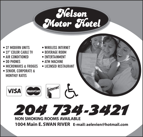 Nelson Motor Hotel (204-734-3421) - Display Ad - 27 MODERN UNITS WIRELESS INTERNET 27  COLOR CABLE TV BEVERAGE ROOM AIR CONDITIONED ENTERTAINMENT DD PHONES ATM MACHINE MICROWAVES & FRIDGES LICENSED RESTAURANT SENIOR, CORPORATE & MONTHLY RATES NON SMOKING ROOMS AVAILABLE 1004 Main E. SWAN RIVER 27 MODERN UNITS WIRELESS INTERNET 27  COLOR CABLE TV BEVERAGE ROOM AIR CONDITIONED ENTERTAINMENT DD PHONES ATM MACHINE MICROWAVES & FRIDGES LICENSED RESTAURANT SENIOR, CORPORATE & MONTHLY RATES NON SMOKING ROOMS AVAILABLE 1004 Main E. SWAN RIVER