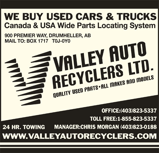 Valley Auto Recyclers Ltd (403-823-5337) - Display Ad - MANAGER:CHRIS MORGAN (403)823-0188 24 HR. TOWING WWW.VALLEYAUTORECYCLERS.COM WE BUY USED CARS & TRUCKS Canada & USA Wide Parts Locating System 900 PREMIER WAY, DRUMHELLER, AB MAIL TO: BOX 1717   T0J-0Y0 OFFICE:(403)823-5337 TOLL FREE:1-855-823-5337