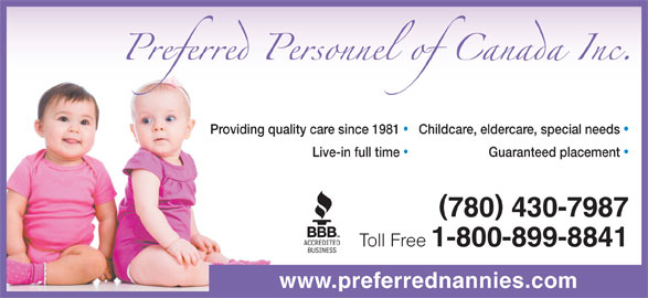 Preferred Personnel (780-430-7987) - Display Ad - Childcare, eldercare, special needs Providing quality care since 1981 Guaranteed placement Live-in full time 780 430-7987 Toll Free 1-800-899-8841 www.preferrednannies.com