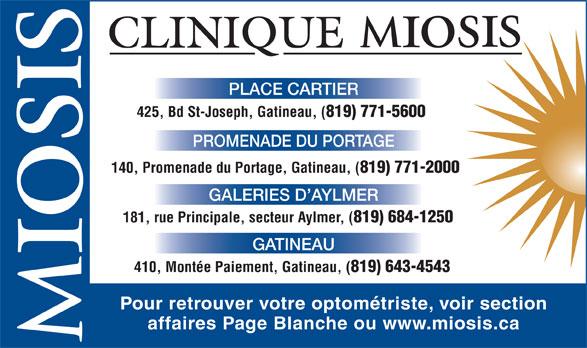 Clinique D'Optométrie Miosis (819-771-5600) - Annonce illustrée======= - PLACE CARTIER 425, Bd St-Joseph, Gatineau, ( 819) 771-5600 PROMENADE DU PORTAGE 140, Promenade du Portage, Gatineau, ( 819) 771-2000 GALERIES D AYLMER 181, rue Principale, secteur Aylmer, ( 819) 684-1250 GATINEAU 410, Montée Paiement, Gatineau, ( 819) 643-4543 Pour retrouver votre optométriste, voir section affaires Page Blanche ou www.miosis.ca