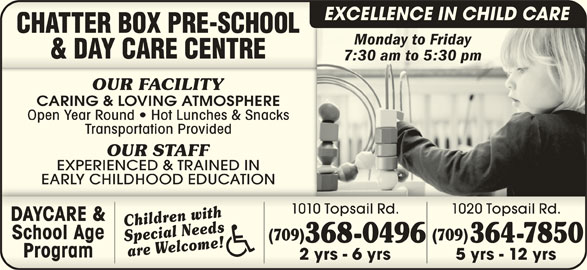 Chatter Box Pre-School & Day Care Centre (709-368-0496) - Display Ad - 364-7850 OUR STAFF EXPERIENCED & TRAINED IN EARLY CHILDHOOD EDUCATIONEARLY CHILDHOOD EDUCATION 1010 Topsail Rd. 1020 Topsail Rd.1010 Topsail Rd. 1020 Topsail Rd. Children withChildren with (709) Special Needs 368-0496 are Welcome!are Welcome! ProgramProgram 2 yrs - 6 yrs 5 yrs - 12 yrs2 yrs - 6 yrs 5 yrs - 12 yrs 364-7850368-0496 EXCELLENCE IN CHILD CARE Monday to FridayMonday to Friday 7:30 am to 5:30 pm7:30 am to 5:30 pm OUR FACILITY CARING & LOVING ATMOSPHERE Open Year Round   Hot Lunches & Snacks Transportation Provided DAYCARE &DAYCARE & Special Needs School AgeSchool Age (709) (709)(709)