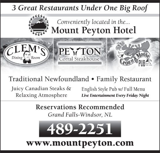 Mount Peyton Hotel (709-489-2251) - Annonce illustrée======= - 3 Great Restaurants Under One Big Rooft Conveniently located in the... Mount Peyton Hotel PE   TONE Dining         Room Corral Steakhouse Est. 1999 Traditional Newfoundland   Family Restaurant Juicy Canadian Steaks & English Style Pub w/ Full Menu Live Entertainment Every Friday Night Relaxing Atmosphere Reservations Recommended Grand Falls-Windsor, NL 489-2251 www.mountpeyton.com