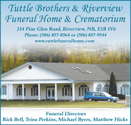 Tuttle Brothers & Riverview Funeral Home & Crematorium (506-857-9544) - Display Ad - 214 Pine Glen Road, Riverview, NB, E1B 1V6 Phone: (506) 857-8564 or (506) 857-9544 www.tuttlefuneralhome.com Funeral Directors Rick Bell, Trina Perkins, Michael Byers, Matthew Hicks