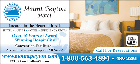Mount Peyton Hotel (709-489-2251) - Display Ad - Located in the Heart of it All. HOTEL   SUITES   MOTEL   EFFICIENCY UNITS Over 40 Years of Awardr FREE Winning Hospitality Convention Facilities Accommodating Groups of All Sizes! Call For Reservations www.mountpeyton.com 489-2251 1-800-563-4894 TCH, Grand Falls-Windsor