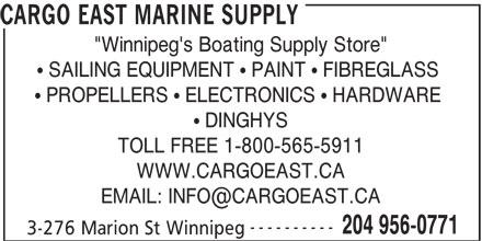"Cargo East Marine Supply (204-956-0771) - Display Ad - CARGO EAST MARINE SUPPLY ""Winnipeg's Boating Supply Store"" DINGHYS TOLL FREE 1-800-565-5911 PROPELLERS   ELECTRONICS   HARDWARE WWW.CARGOEAST.CA ---------- 204 956-0771 3-276 Marion St Winnipeg SAILING EQUIPMENT   PAINT   FIBREGLASS"