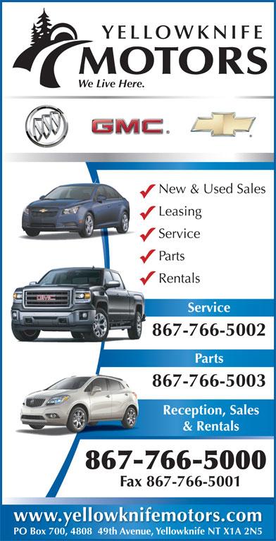 Yellowknife Motors (867-766-5000) - Display Ad - YELLOWKNIFE MOTORS We Live Here. New & Used Sales Leasing Service Parts Rentals Service 867-766-50028 Parts 867-766-5003 Reception, Sales & Rentals 867-766-5000 Fax 867-766-5001 www.yellowknifemotors.com PO Box 700, 4808  49th Avenue, Yellowknife NT X1A 2N5PO Box 700480849th Avenue, Yellowknife NT X1A 2N5