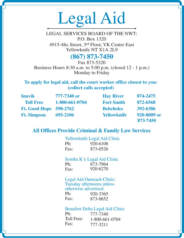 Legal Aid (867-873-7450) - Display Ad - Monday to Friday To apply for legal aid, call the court worker office closest to you: Legal Aid LEGAL SERVICES BOARD OF THE NWT: P.O. Box 1320 rd 4915-48 th Street, 3 Floor, YK Centre East Yellowknife NT X1A 2L9 (867) 873-7450 Fax 873-5320 Business Hours 8:30 a.m. to 5:00 p.m. (closed 12 - 1 p.m.) Fax: 777-3211 (collect calls accepted) Inuvik 777-7340 or Hay River 874-2475 Toll Free 1-800-661-0704 Fort Smith  872-6568 Ft. Good Hope 598-2762 Behchoko  392-6386 Ft. Simpson 695-2106 Yellowknife 920-8009 or 873-7450 All Offices Provide Criminal & Family Law Services Yellowknife Legal Aid Clinic Ph: 920-6108 Fax: 873-0526 Somba K e Legal Aid Clinic Ph: 873-7964 920-6270 Fax: Legal Aid Outreach Clinic: Tuesday afternoons unless otherwise advertised. Ph: 920-3365 Fax: 873-0652 Beaufort Delta Legal Aid Clinic Ph: 777-7340 Toll Free: 1-800-661-0704