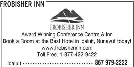 Frobisher Inn (867-979-2222) - Display Ad - Toll Free: 1-877-422-9422 ----------------------------- 867 979-2222 Iqaluit FROBISHER INN Award Winning Conference Centre & Inn Book a Room at the Best Hotel in Iqaluit, Nunavut today! www.frobisherinn.com